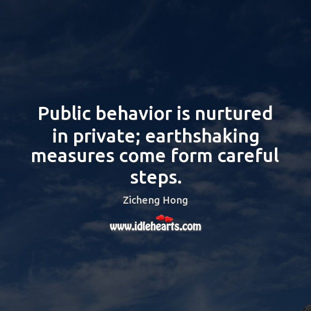 Public behavior is nurtured in private; earthshaking measures come form careful steps. Zicheng Hong Picture Quote