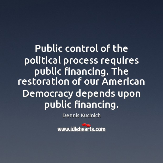 Public control of the political process requires public financing. The restoration of Dennis Kucinich Picture Quote