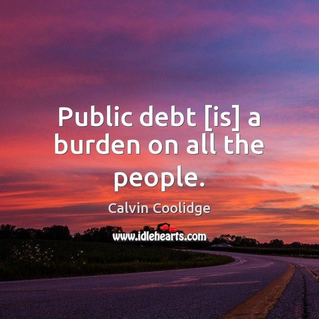 Public debt [is] a burden on all the people. Calvin Coolidge Picture Quote