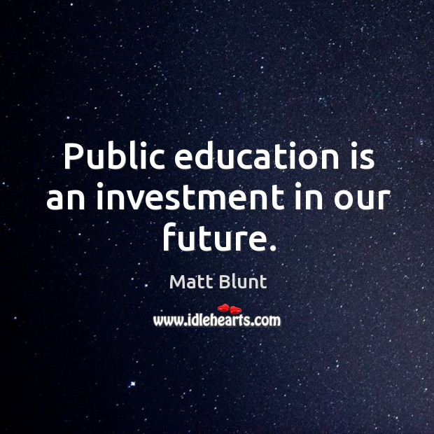 Public education is an investment in our future. Matt Blunt Picture Quote