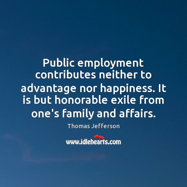 Public employment contributes neither to advantage nor happiness. It is but honorable Image