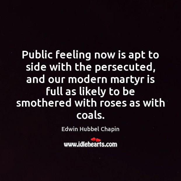 Public feeling now is apt to side with the persecuted, and our Edwin Hubbel Chapin Picture Quote