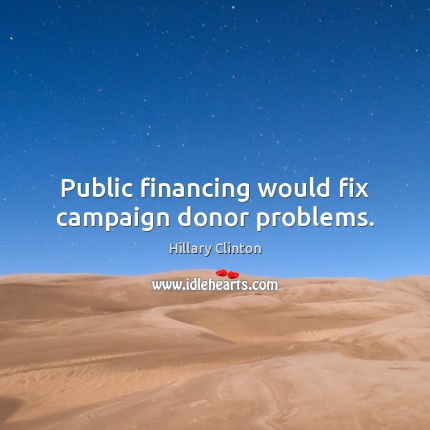 Public financing would fix campaign donor problems. Hillary Clinton Picture Quote