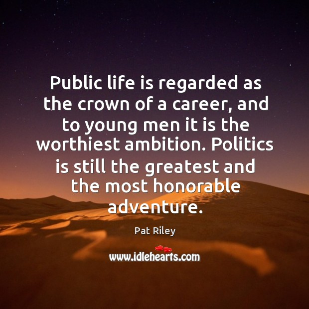 Public life is regarded as the crown of a career, and to young men it is the worthiest ambition. Image