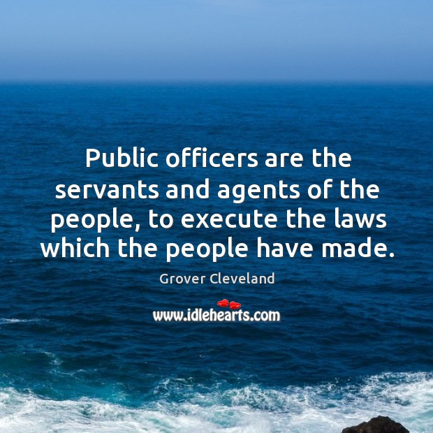 Public officers are the servants and agents of the people, to execute the laws which the people have made. Image