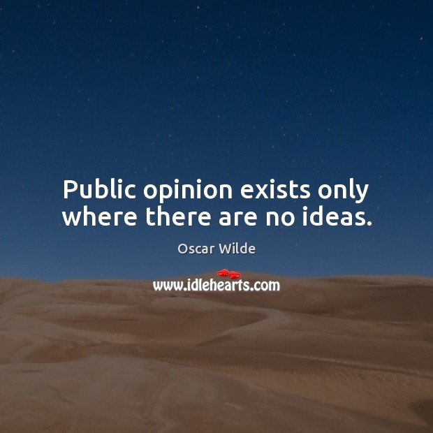 Image, Public opinion exists only where there are no ideas.