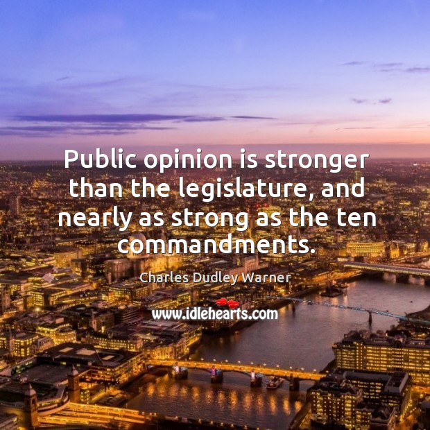 Public opinion is stronger than the legislature, and nearly as strong as the ten commandments. Charles Dudley Warner Picture Quote