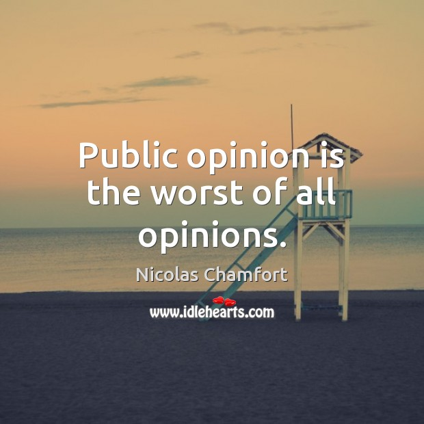 Public opinion is the worst of all opinions. Nicolas Chamfort Picture Quote