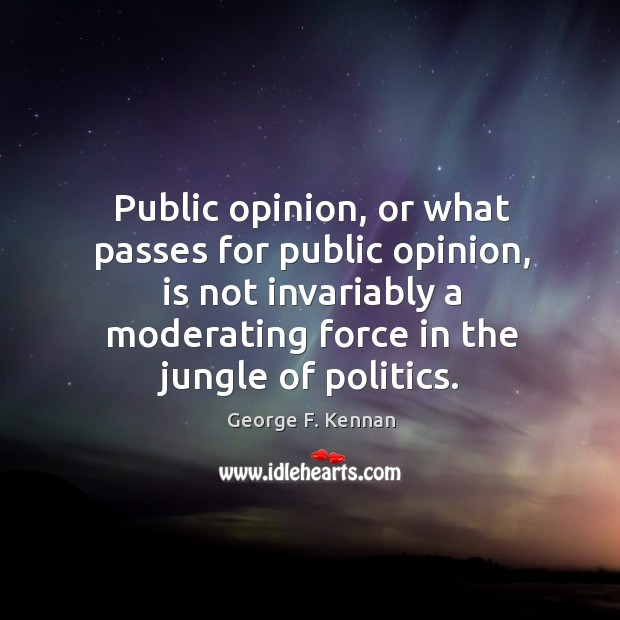 Public opinion, or what passes for public opinion, is not invariably a George F. Kennan Picture Quote