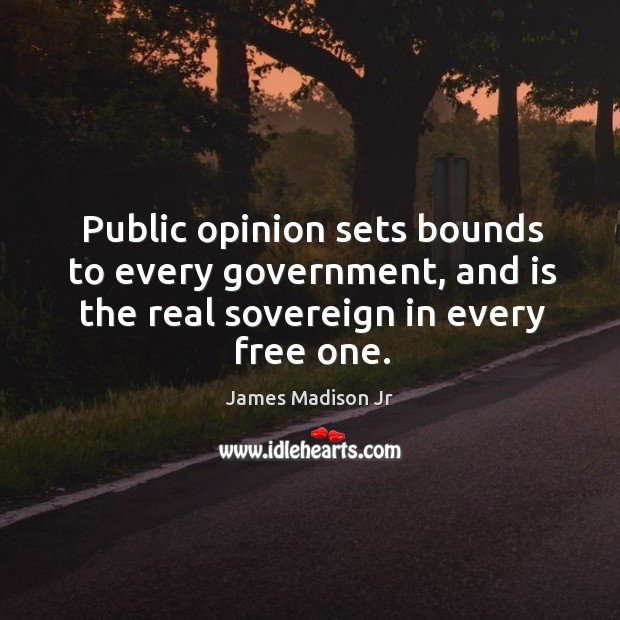 Public opinion sets bounds to every government, and is the real sovereign in every free one. James Madison Jr Picture Quote