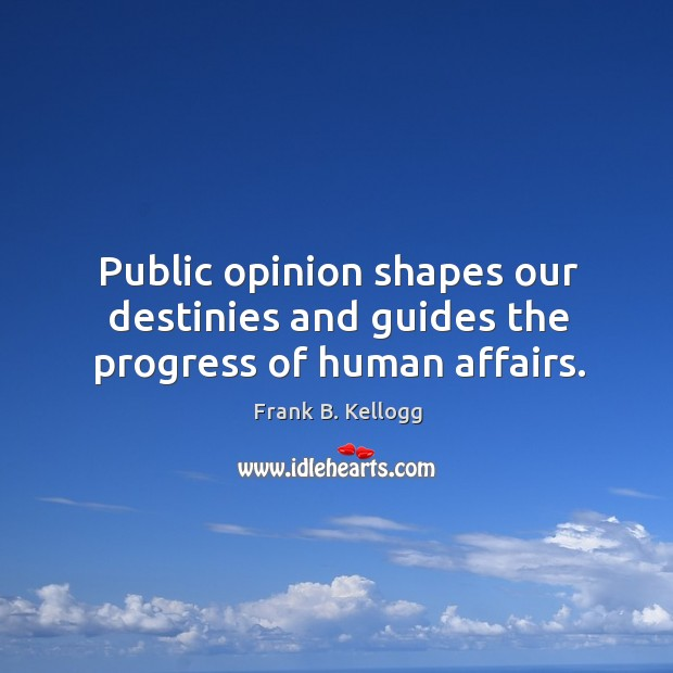 Public opinion shapes our destinies and guides the progress of human affairs. Frank B. Kellogg Picture Quote