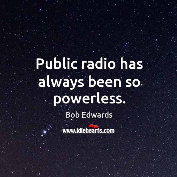 Public radio has always been so powerless. Bob Edwards Picture Quote