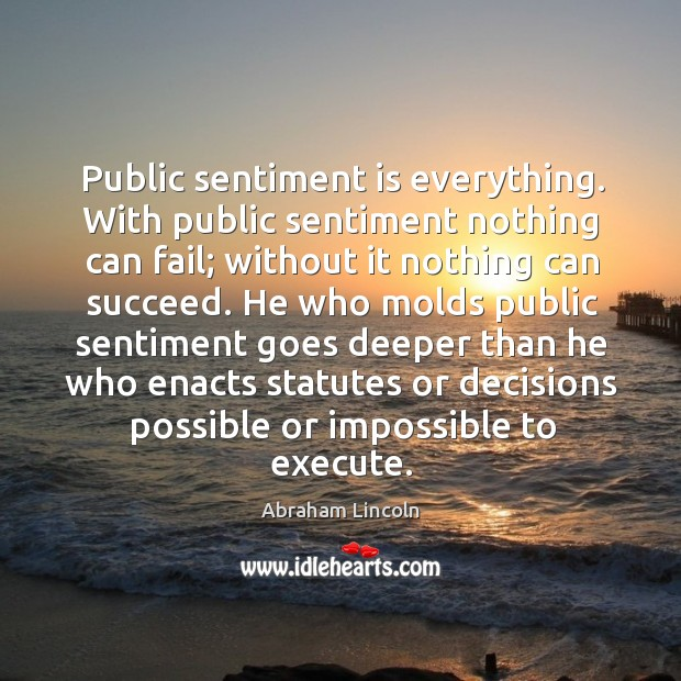 Image, Public sentiment is everything. With public sentiment nothing can fail; without it nothing can succeed.