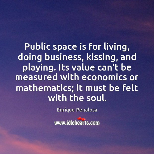 Public space is for living, doing business, kissing, and playing. Its value Kissing Quotes Image