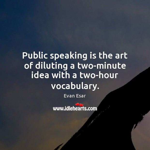 Public speaking is the art of diluting a two-minute idea with a two-hour vocabulary. Image