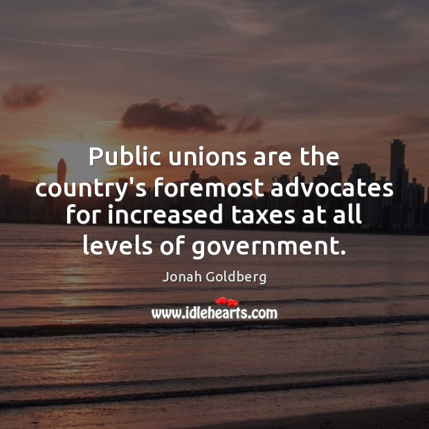 Public unions are the country's foremost advocates for increased taxes at all Image