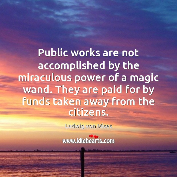Public works are not accomplished by the miraculous power of a magic Ludwig von Mises Picture Quote