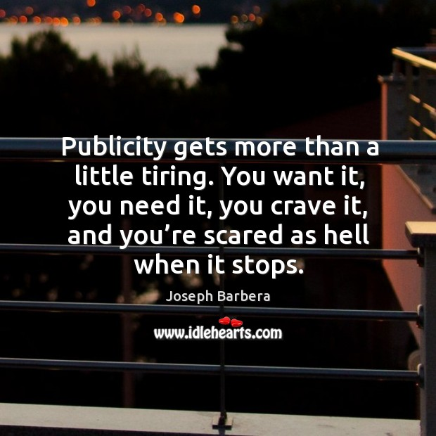 Publicity gets more than a little tiring. You want it, you need it, you crave it, and you're scared as hell when it stops. Joseph Barbera Picture Quote