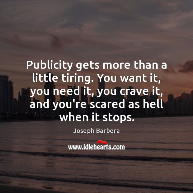 Publicity gets more than a little tiring. You want it, you need Image