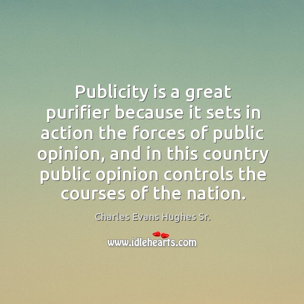 Publicity is a great purifier because it sets in action the forces of public opinion Publicity Quotes Image