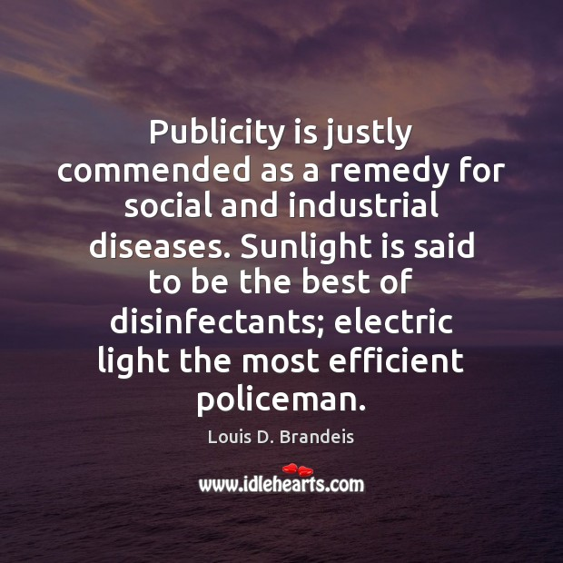 Publicity is justly commended as a remedy for social and industrial diseases. Publicity Quotes Image