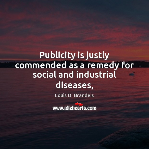 Publicity is justly commended as a remedy for social and industrial diseases, Publicity Quotes Image