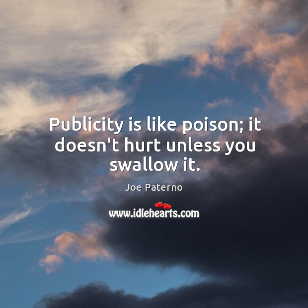 Image, Publicity is like poison; it doesn't hurt unless you swallow it.