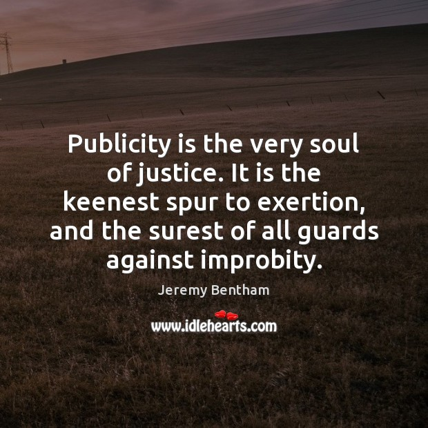 Publicity is the very soul of justice. It is the keenest spur Publicity Quotes Image