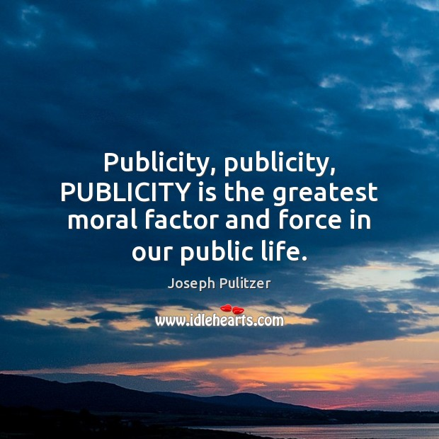 Publicity, publicity, PUBLICITY is the greatest moral factor and force in our public life. Publicity Quotes Image