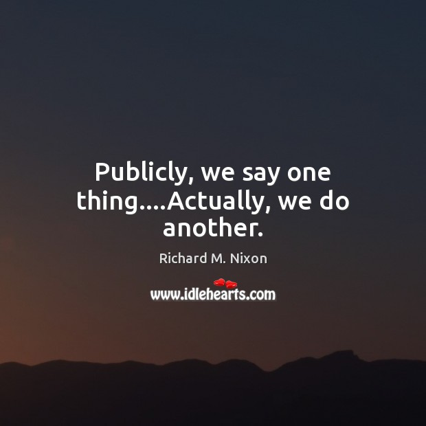Publicly, we say one thing….Actually, we do another. Richard M. Nixon Picture Quote