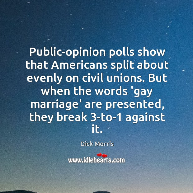 Public-opinion polls show that Americans split about evenly on civil unions. But Dick Morris Picture Quote