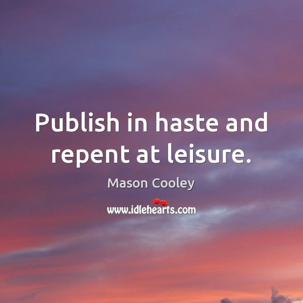 Publish in haste and repent at leisure. Image