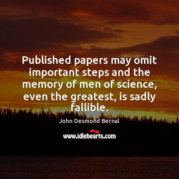 Published papers may omit important steps and the memory of men of John Desmond Bernal Picture Quote