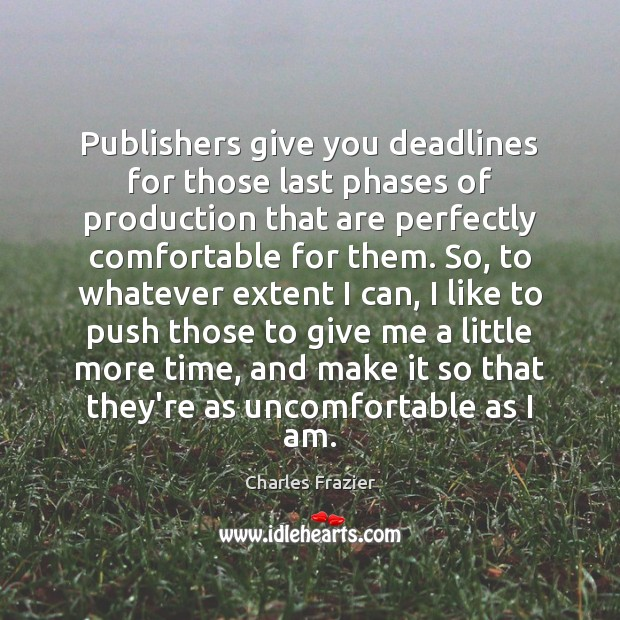 Publishers give you deadlines for those last phases of production that are Charles Frazier Picture Quote