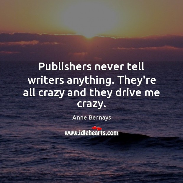Image, Publishers never tell writers anything. They're all crazy and they drive me crazy.