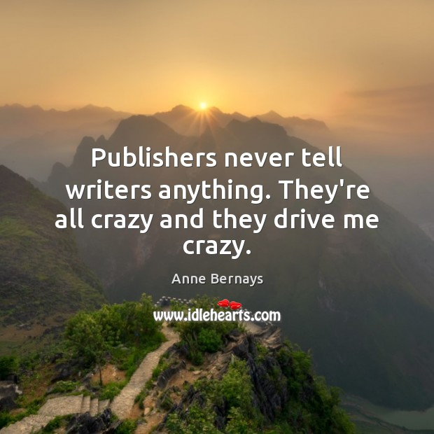 Publishers never tell writers anything. They're all crazy and they drive me crazy. Image