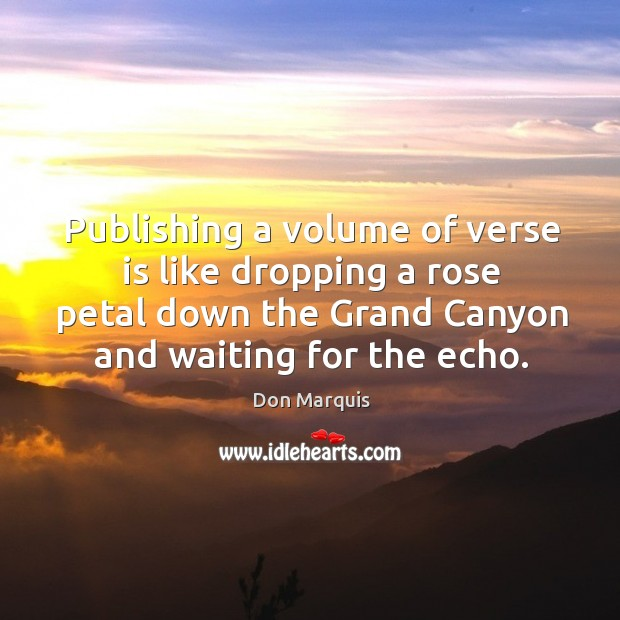 Publishing a volume of verse is like dropping a rose petal down the grand canyon and waiting for the echo. Don Marquis Picture Quote