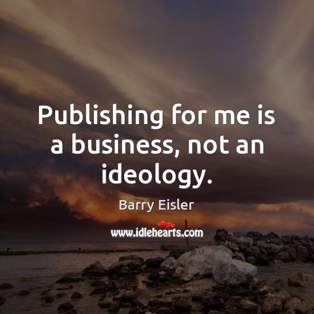 Image, Publishing for me is a business, not an ideology.