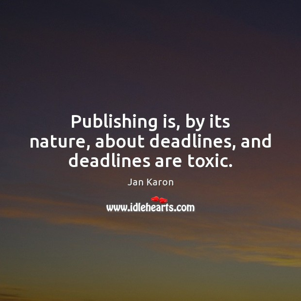 Publishing is, by its nature, about deadlines, and deadlines are toxic. Toxic Quotes Image