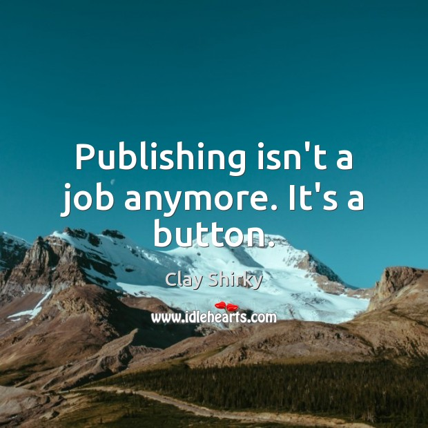 Publishing isn't a job anymore. It's a button. Image