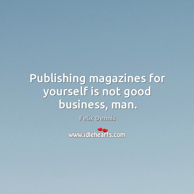 Publishing magazines for yourself is not good business, man. Image
