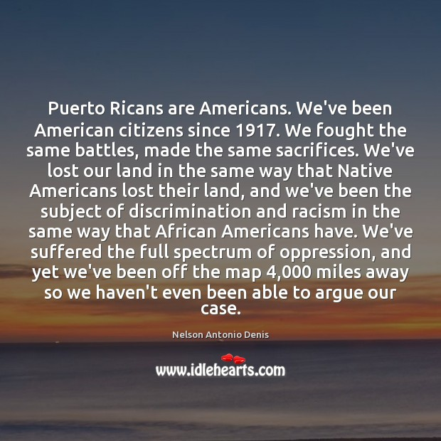 Puerto Ricans are Americans. We've been American citizens since 1917. We fought the Image
