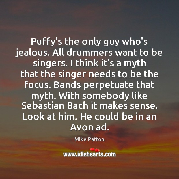 Image, Puffy's the only guy who's jealous. All drummers want to be singers.