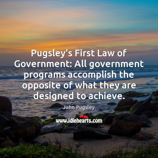 Pugsley's First Law of Government: All government programs accomplish the opposite of Image