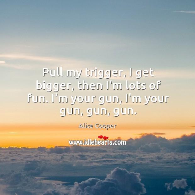 Pull my trigger, I get bigger, then I'm lots of fun. I'm your gun, I'm your gun, gun, gun. Image