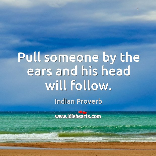 Image about Pull someone by the ears and his head will follow.