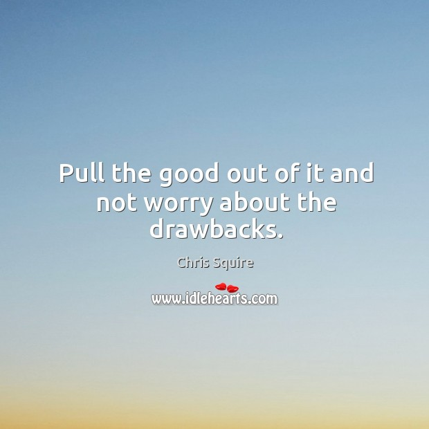 Image, Pull the good out of it and not worry about the drawbacks.