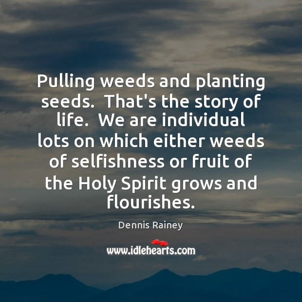 Pulling weeds and planting seeds.  That's the story of life.  We are Dennis Rainey Picture Quote