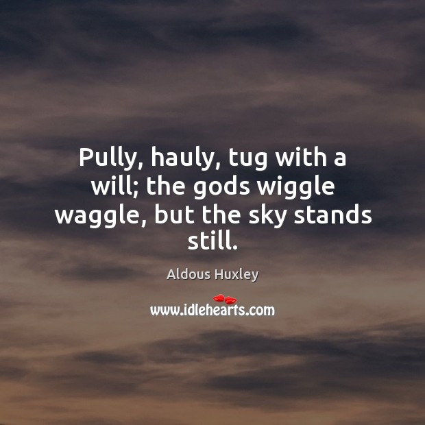 Image, Pully, hauly, tug with a will; the Gods wiggle waggle, but the sky stands still.