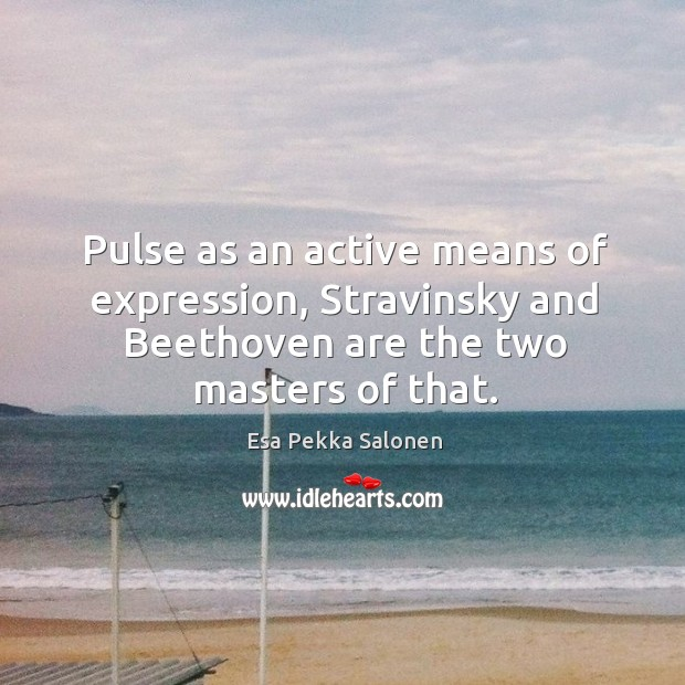 Pulse as an active means of expression, stravinsky and beethoven are the two masters of that. Image